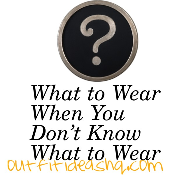 what to wear when you don't know what to wear outfit ideas 12