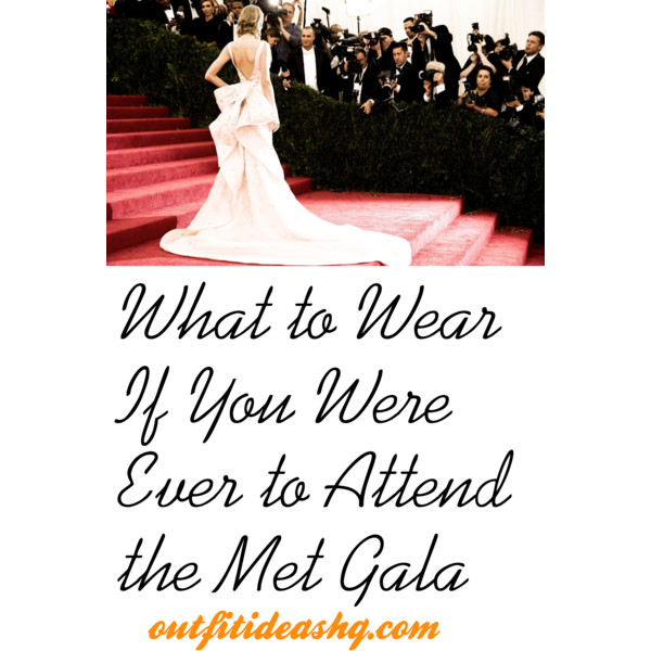what to wear if you were ever to attend the met gala outfit ideas hq